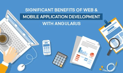 Significant Benefits of Web & Mobile Application Development With AngularJS