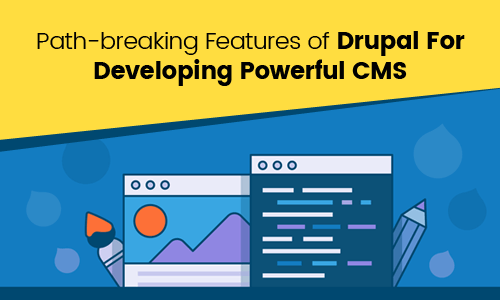 Path-breaking Features of Drupal For Developing Powerful CMS