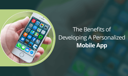 The Benefits of Developing A Personalized Mobile App